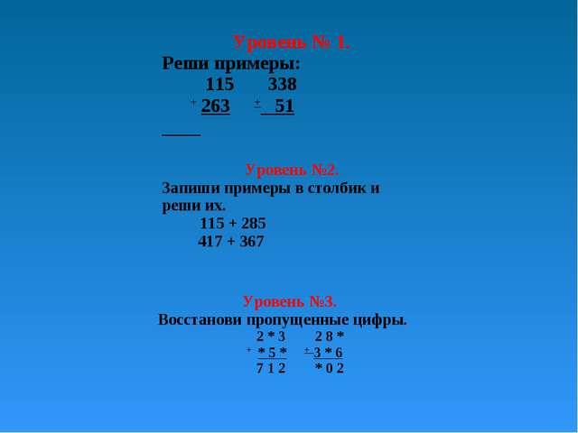 Уровень № 1. Реши примеры: 115 338 + 263 + 51 Уровень №2. Запиши примеры в с...