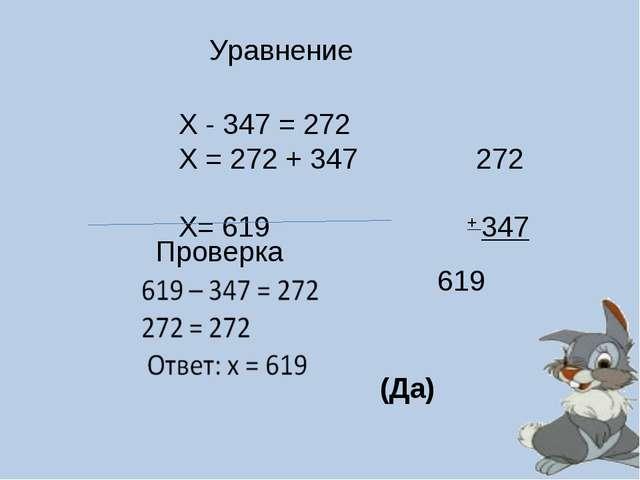 Уравнение Х - 347 = 272 Х = 272 + 347 272 Х= 619 + 347 Проверка 619 (Да)