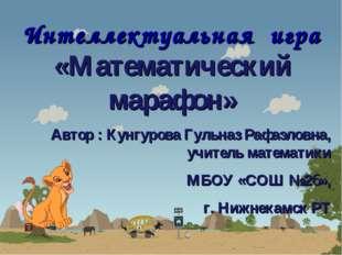 Интеллектуальная игра «Математический марафон» Автор : Кунгурова Гульназ Рафа