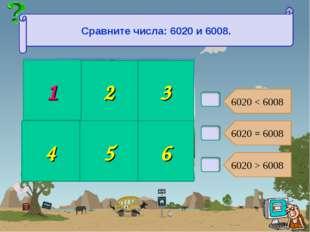 В2. 6020 < 6008 6020 = 6008 6020 > 6008 2 3 4 5 6 Сравните числа: 6020 и 6008