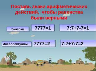 Поставь знаки арифметических действий, чтобы равенства были верными 7777=1 7: