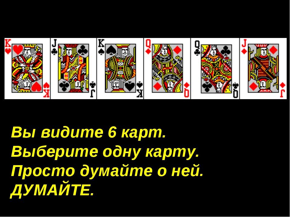 Вы видите 6 карт. Выберите одну карту. Просто думайте о ней. ДУМАЙТЕ.