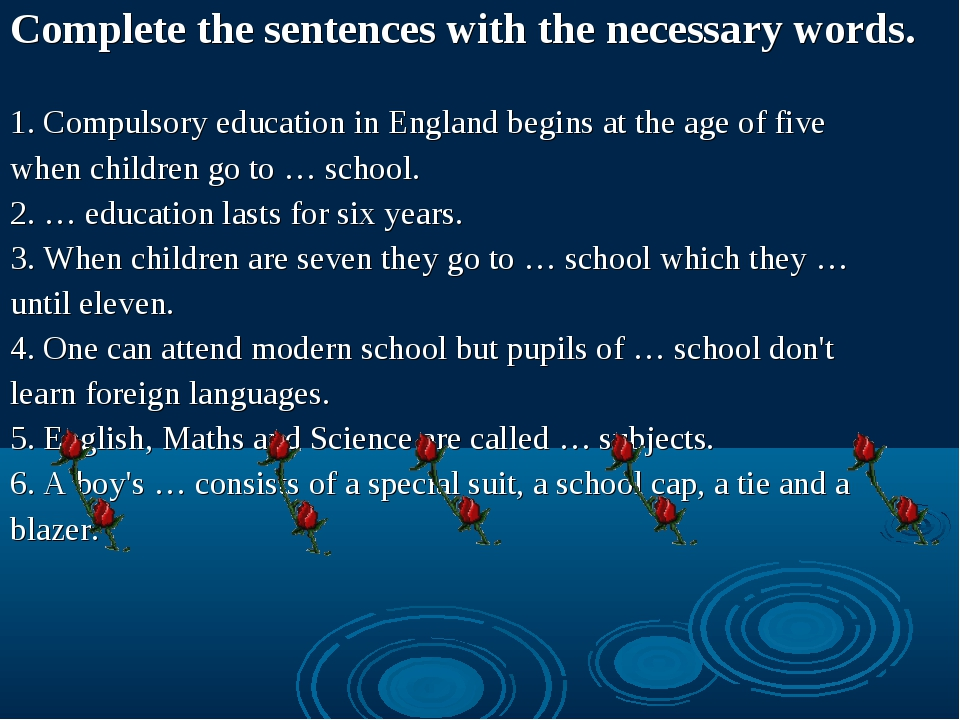 Complete the sentences with the necessary words. 1. Compulsory education in E...