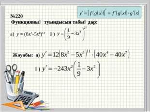 №220 Функцияның туындысын табыңдар: а) у = (8х5-5х8)12 ә) Жауабы: а) ә)