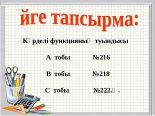 Күрделі функцияның туындысы А тобы №216 В тобы №218 С тобы №222.Ә.
