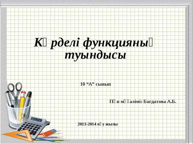 """Күрделі функцияның туындысы 10 """"А"""" сынып Пән мұғалімі: Багдатова А.Б. 2013-20..."""
