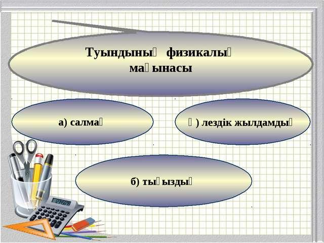 а) салмақ б) тығыздық ә) лездік жылдамдық Туындының физикалық мағынасы