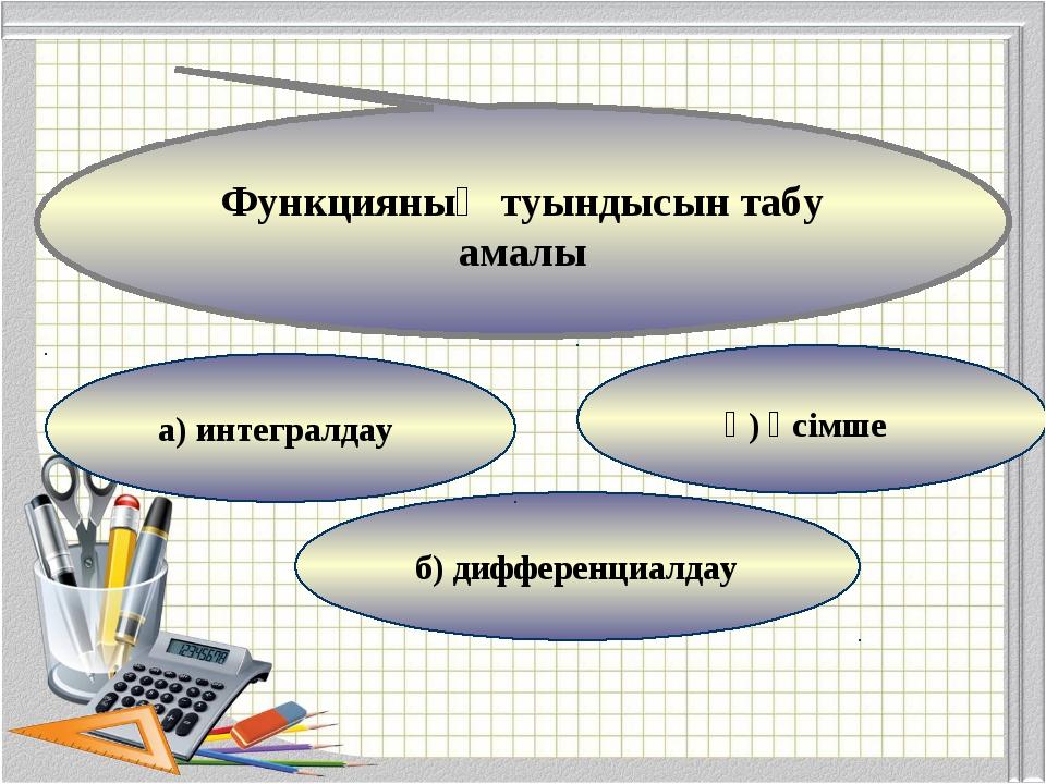 ә) өсімше б) дифференциалдау а) интегралдау Функцияның туындысын табу амалы