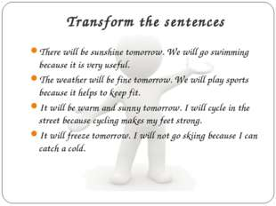 Transform the sentences There will be sunshine tomorrow. We will go swimming
