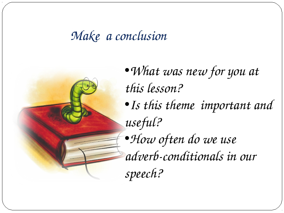Make a conclusion What was new for you at this lesson? Is this theme importa...