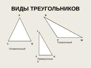 ВИДЫ ТРЕУГОЛЬНИКОВ Остроугольный Тупоугольный Прямоугольный А В С N M P L K F