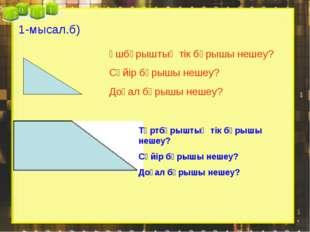 1-мысал.б) Үшбұрыштың тік бұрышы нешеу? Сүйір бұрышы нешеу? Доғал бұрышы неше