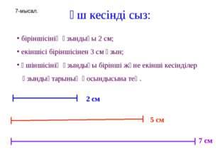 Үш кесінді сыз: біріншісінің ұзындығы 2 см; екіншісі біріншісінен 3 см ұзын;