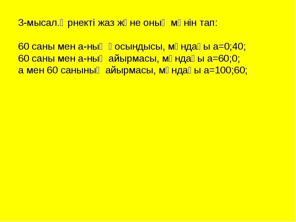 3-мысал.Өрнекті жаз және оның мәнін тап: 60 саны мен а-ның қосындысы, мұндағы...