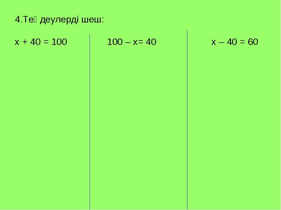 4.Теңдеулерді шеш: х + 40 = 100 100 – х= 40х – 40 = 60