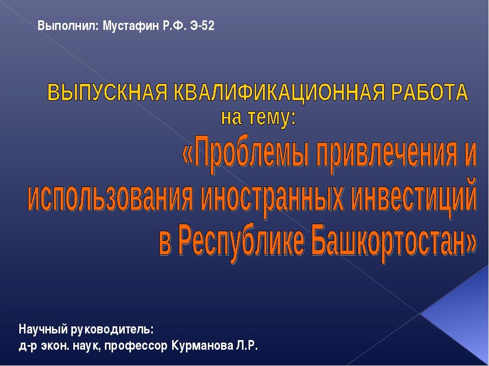 Выполнил: Мустафин Р.Ф. Э-52 Научный руководитель: д-р экон. наук, профессор...