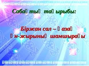 Сабақтың тақырыбы: Біржан сал – қазақ ән-жырының шамшырағы