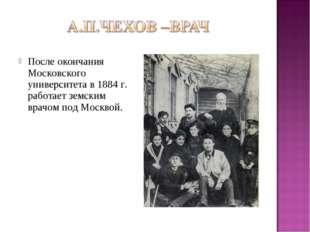 После окончания Московского университета в 1884 г. работает земским врачом по