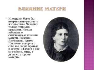 И, однако, было бы неправильно рисовать жизнь семьи Чеховых только темными кр