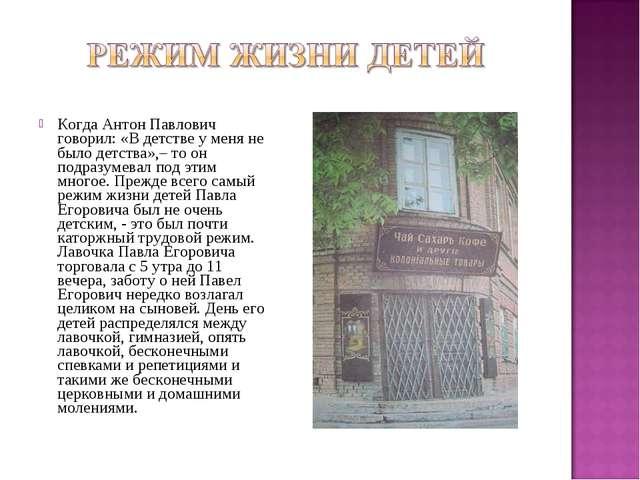 Когда Антон Павлович говорил: «В детстве у меня не было детства»,– то он подр...