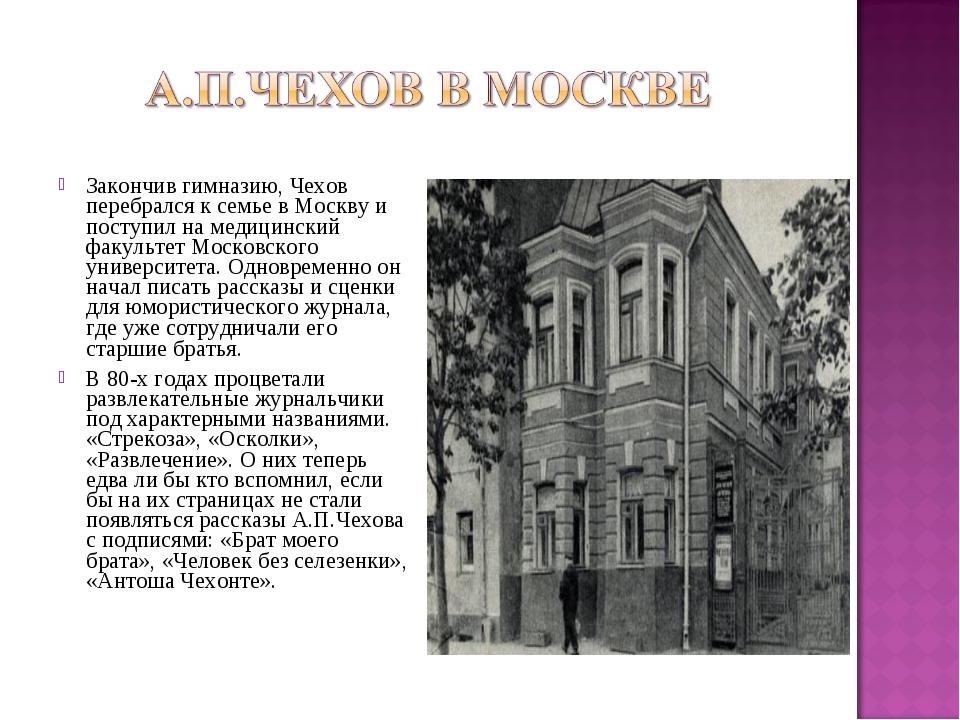 Закончив гимназию, Чехов перебрался к семье в Москву и поступил на медицински...
