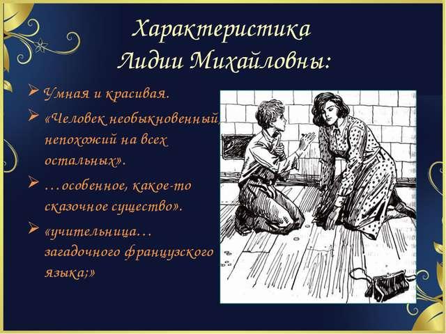 Характеристика Лидии Михайловны: Умная и красивая. «Человек необыкновенный, н...