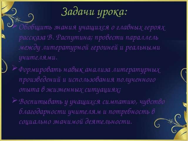 Задачи урока: Обобщить знания учащихся о главных героях рассказа В. Распутина...