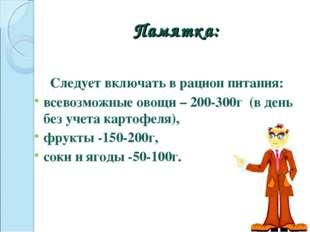 Памятка: Следует включать в рацион питания: всевозможные овощи – 200-300г (в