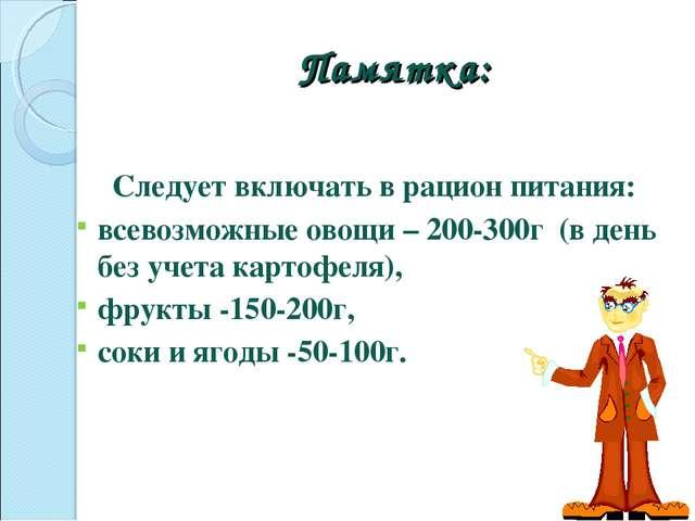 Памятка: Следует включать в рацион питания: всевозможные овощи – 200-300г (в...