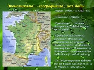 Экономикалық –географиялық жағдайы -Жерінің ауданы -551 мың. км. -Астанасы -