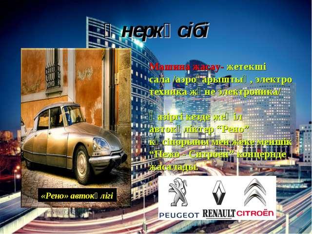 Өнеркәсібі «Рено» автокөлігі Машина жасау- жетекші сала /аэроғарыштық, электр...