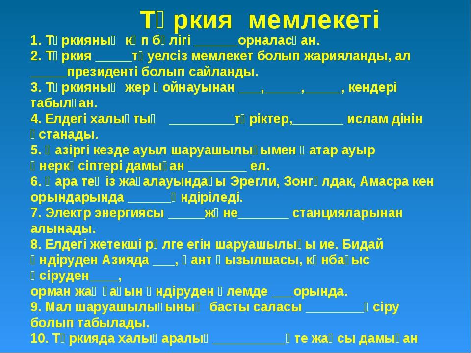 1. Түркияның көп бөлігі ______орналасқан. 2. Түркия _____тәуелсіз мемлекет б...