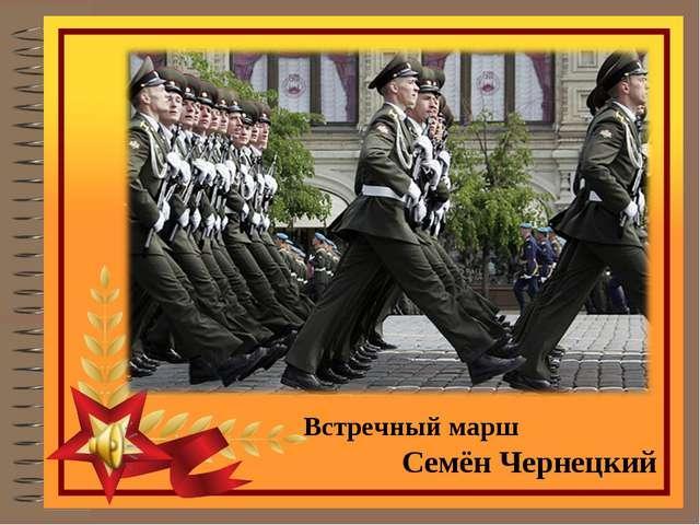 Встречный марш Семён Чернецкий