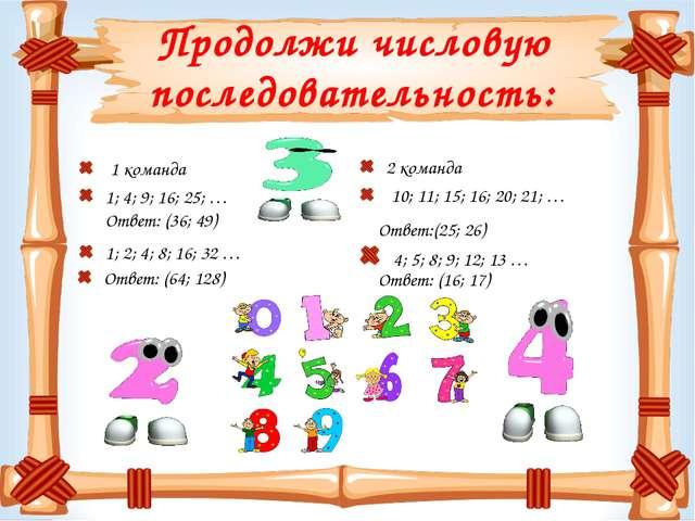 Продолжи числовую последовательность: 1 команда 1; 4; 9; 16; 25; … 1; 2; 4; 8...