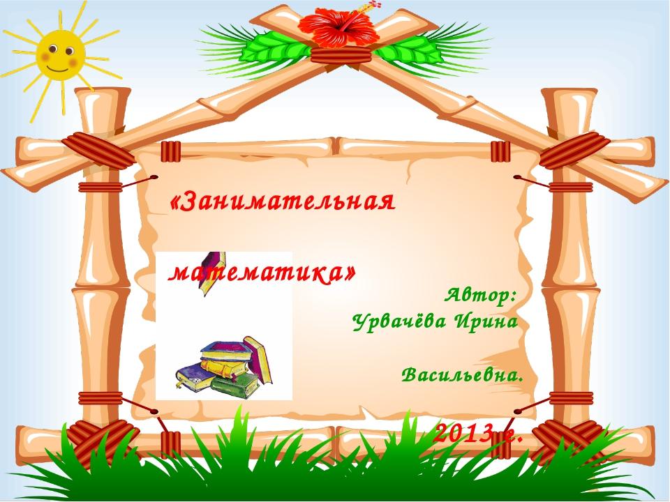 Автор: Урвачёва Ирина Васильевна. 2013 г. «Занимательная математика»