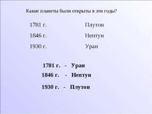 Какие планеты были открыты в эти годы? 1781 г. Плутон 1846 г. Нептун 1930 г.