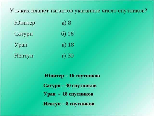 У каких планет-гигантов указанное число спутников? Юпитер а) 8 Сатурн б) 16 У...