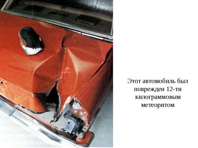 Этот автомобиль был поврежден 12-ти килограммовым метеоритом