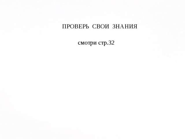 ПРОВЕРЬ СВОИ ЗНАНИЯ смотри стр.32