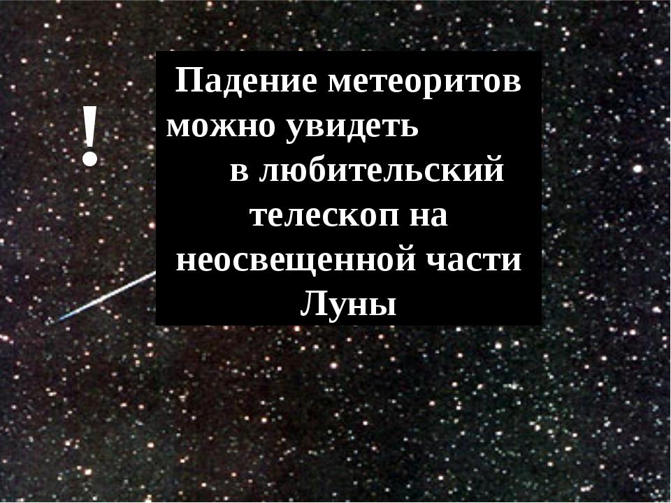 Падение метеоритов можно увидеть в любительский телескоп на неосвещенной част...