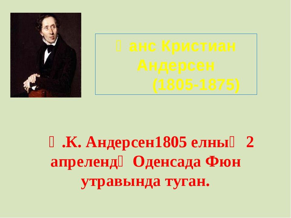 Һанс Кристиан Андерсен (1805-1875) Һ.К. Андерсен1805 елның 2 апрелендә Оденса...