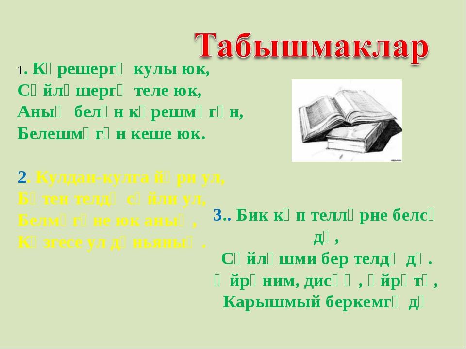 1. Күрешергә кулы юк, Сөйләшергә теле юк, Аның белән күрешмәгән, Белешмәгән...