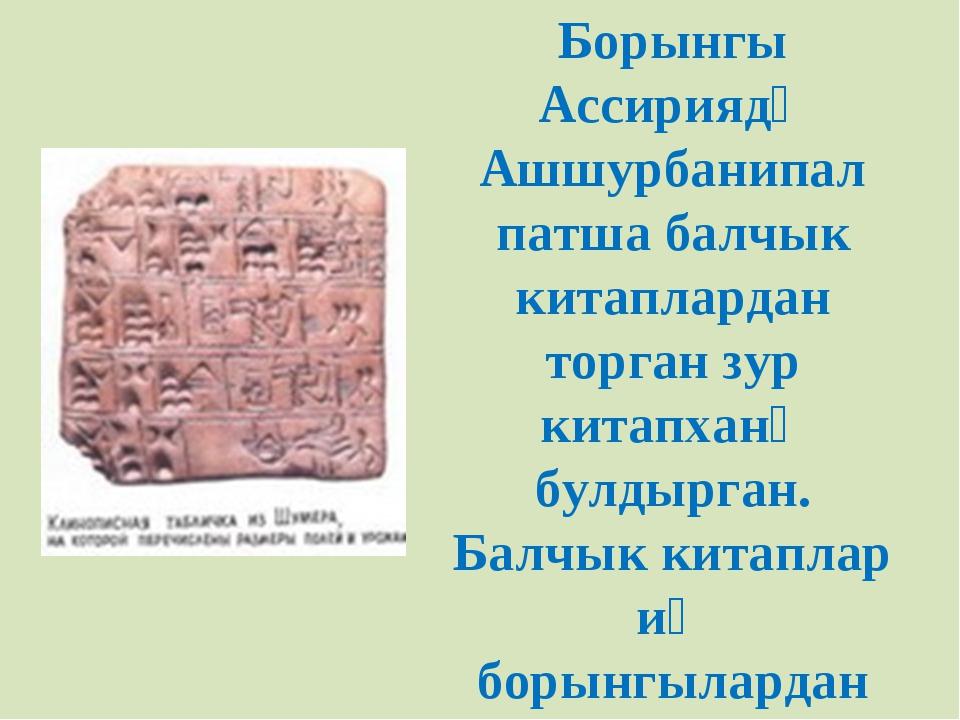 Борынгы Ассириядә Ашшурбанипал патша балчык китаплардан торган зур китапханә...