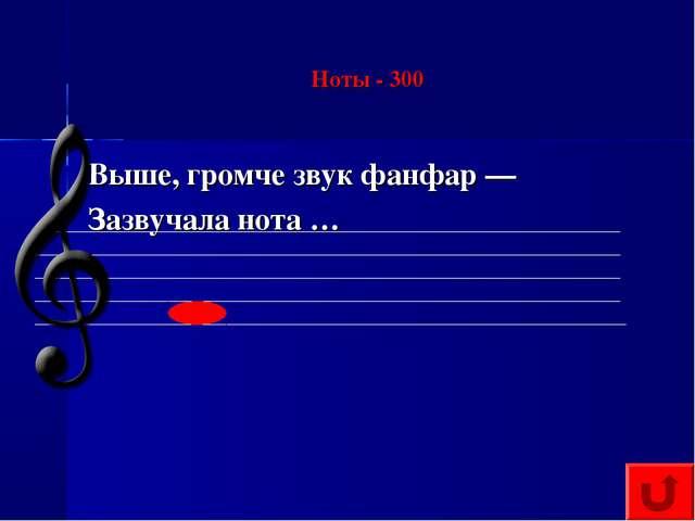 Ноты - 300 Выше, громче звук фанфар — Зазвучала нота …