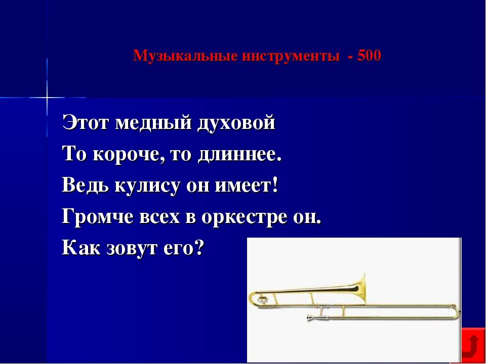 Музыкальные инструменты - 500 Этот медный духовой То короче, то длиннее. Ведь...