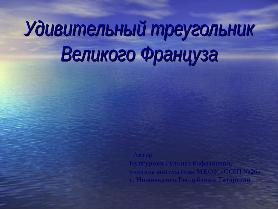 Удивительный треугольник Великого Француза Автор Кунгурова Гульназ Рафаэловна...