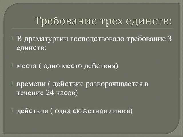 В драматургии господствовало требование 3 единств: места ( одно место действи...