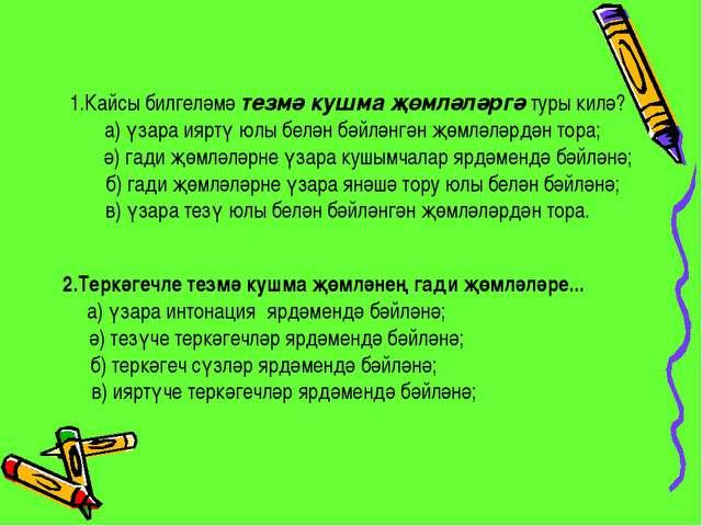 1.Кайсы билгеләмә тезмә кушма җөмләләргә туры килә? а) үзара ияртү юлы белән...