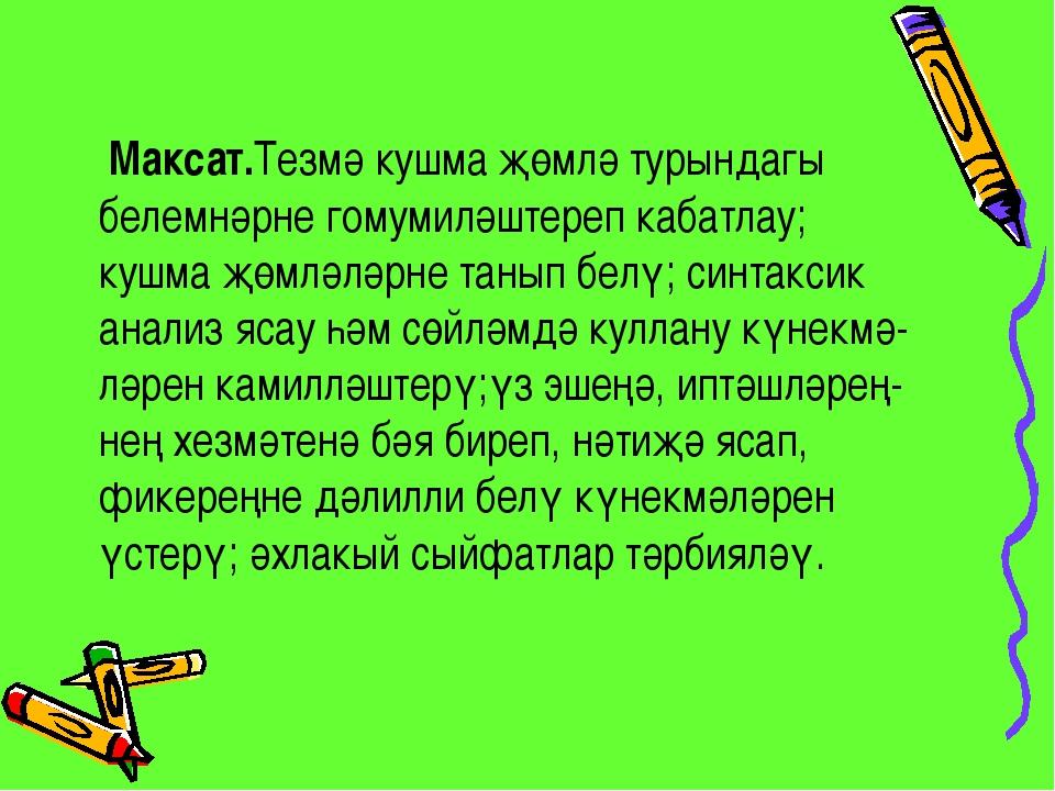 Максат.Тезмә кушма җөмлә турындагы белемнәрне гомумиләштереп кабатлау; кушма...