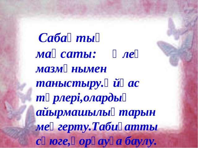Сабақтың мақсаты: Өлең мазмұнымен таныстыру.Ұйқас түрлері,олардың айырмашылы...